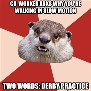 Fresh Meat Otter - Co-worker asks why you're walking in slow motion Two words: Derby practice