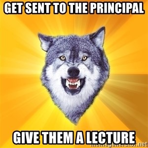 Courage Wolf - get sent to the principal give them a lecture