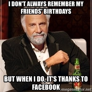 The Most Interesting Man In The World - I don't always remember my friends' birthdays but when I do, it's thanks to facebook