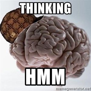 Scumbag Brain - Thinking hmm