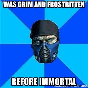 Sub Zero - Was grim and frostbitten before immortal