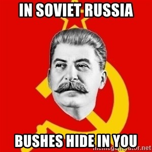 Stalin Says - IN SOVIET RUSSIA BUSHES HIDE IN YOU