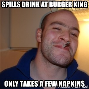 Good Guy Greg - spills drink at burger king only takes a few napkins
