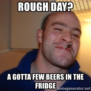 Good Guy Greg - rough day? A gotta few beers in the fridge