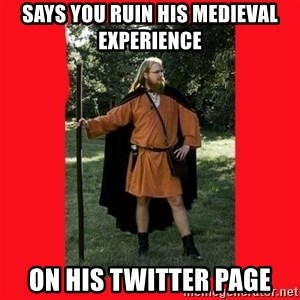 LARP Snob - says you ruin his medieval experience on his twitter page