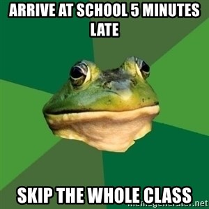 Foul Bachelor Frog - arrive at school 5 minutes late skip the whole class