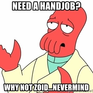 Why not zoidberg? - Need a handjob? why not Zoid...Nevermind