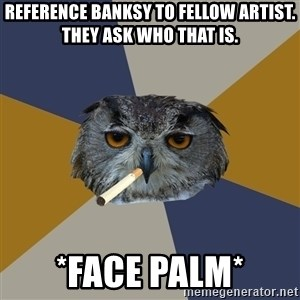 Art Student Owl - Reference Banksy to fellow artist. They ask who that is. *face palm*