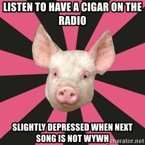 Pink Floyd Fan Pig - listen to have a cigar on the radio slightly depressed when next song is not wywh