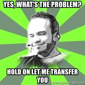 typical operator - Yes, what's the problem? Hold on let me transfer you