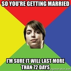 Non Jealous Girl - So you're getting married I'm sure it will last more than 72 Days