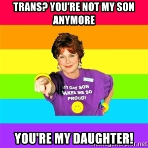 Over Enthusiastic Pflag Mother - trans? You're not my son anymore You're my daughter!