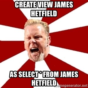James The Table - create view james hetfield as select * from james hetfield