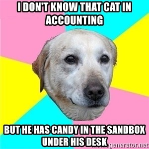 Politically Neutral Dog - I don't know that cat in accounting  but he has candy in the sandbox under his desk