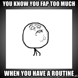 youfaptoomuch - You know you fap too much when you have a routine