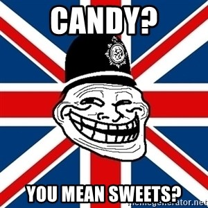 British Troll - Candy? You mean sweets?