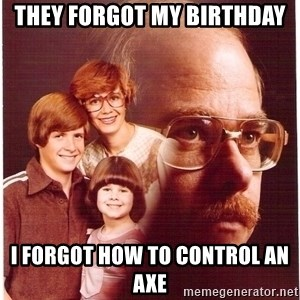 Vengeance Dad - They forgot my birthday i forgot how to control an axe