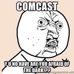 y u no meme - comcast y u no have are you afraid of the dark!??