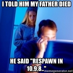 """Internet Husband - i told him my father died he said """"respawn in 10,9,8.."""""""