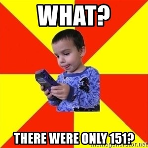 Pokemon Kid - What? there were only 151?