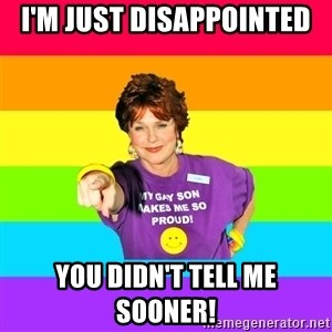 Over Enthusiastic Pflag Mother - I'm just disappointed you didn't tell me sooner!