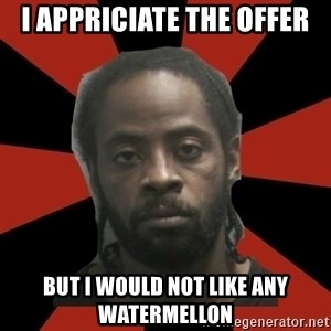 Things Black Guys Never Say - i appriciate the offer but i would not like any watermellon