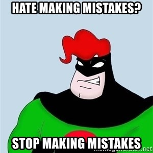 Obvious. Captain Obvious - Hate making mistakes? stop making mistakes