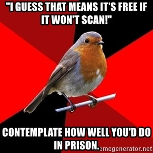 """Retail Robin - """"I guess that means it's free if it won't scan!"""" Contemplate how well you'd do in prison."""