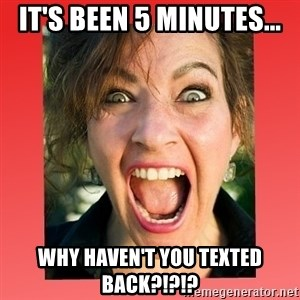 insanity girlfriend - it's been 5 minutes... why haven't you texted back?!?!?