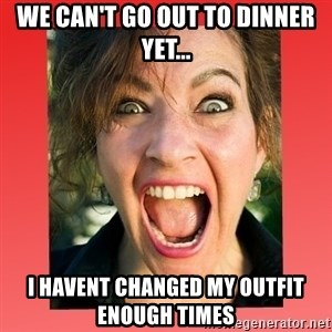 insanity girlfriend - We can't go out To dinner yet... I havent changed my outfit enough times