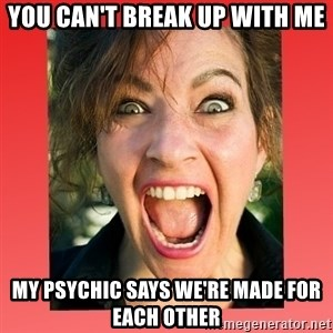 insanity girlfriend - You can't break up with me My psychic says we're made for each other