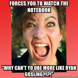 "insanity girlfriend - forces you to watch the notebook ""WHY can't yo ube more like Ryan Gosling?!?!"""
