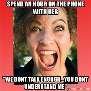 "insanity girlfriend - Spend an hour on the phone with her ""We dont talk enough...you dont understand me"""