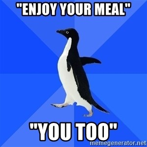 "Socially Awkward Penguin - ""Enjoy your meal"" ""You too"""
