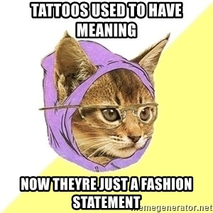 Hipster Kitty - TATTOOS USED TO HAVE MEANING NOW THEYRE JUST A FASHION STATEMENT