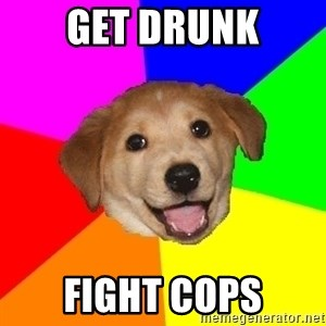 Advice Dog - Get Drunk fight cops