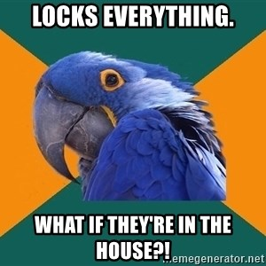 Paranoid Parrot - Locks everything. What if they're in the House?!