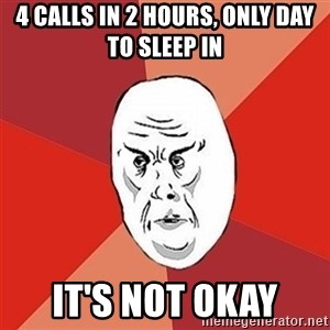 Not Okay Guy - 4 calls in 2 hours, only day to sleep in It's not okay