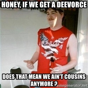 Redneck Randal - Honey, if we get a deevorce does that mean we ain't cousins anymore ?