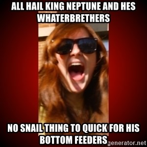 Janefart - all hail king neptune and hes whaterbrethers no snail thing to quick for his bottom feeders