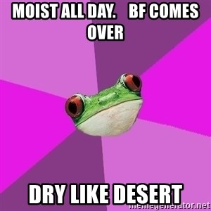 Foul Bachelorette Frog - Moist all day.    BF comes over Dry Like desert