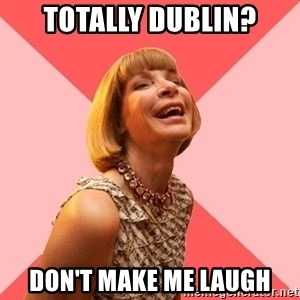 Amused Anna Wintour - Totally Dublin? Don't make me laugh