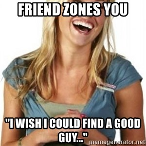 "Friend Zone Fiona - friend zones you ""i wish i could find a good guy..."""