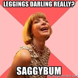 Amused Anna Wintour - Leggings darling really? saggybum