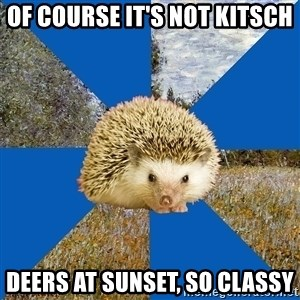 Art History Hedgehog - OF COURSE IT'S NOT KITSCH DEERS AT SUNSET, SO CLASSY