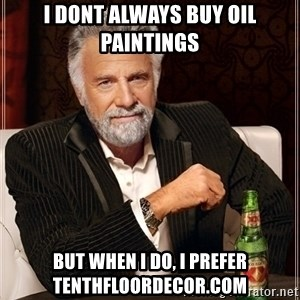 Dos Equis Guy gives advice - i dont always buy oil paintings but when i do, i prefer tenthfloordecor.com