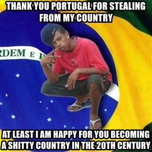 Happy Brazilian - Thank you portugal for stealing from my country at least i am happy for you becoming a shitty country in the 20th century