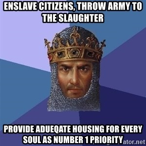 Age Of Empires - enslave citizens, throw army to the slaughter  providE adueqate housing for every soul as number 1 priority