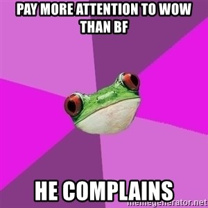 Foul Bachelorette Frog - pay more attention to wow than bf he complainS