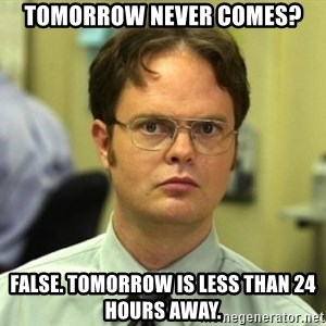 Dwight Meme - TOMORROW NEVER COMES? fALSE. tOMORROW IS LESS THAN 24 HOURS AWAY.
